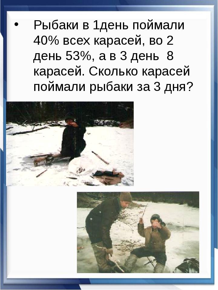 Рыбаки в 1день поймали 40% всех карасей, во 2 день 53%, а в 3 день 8 карасей....