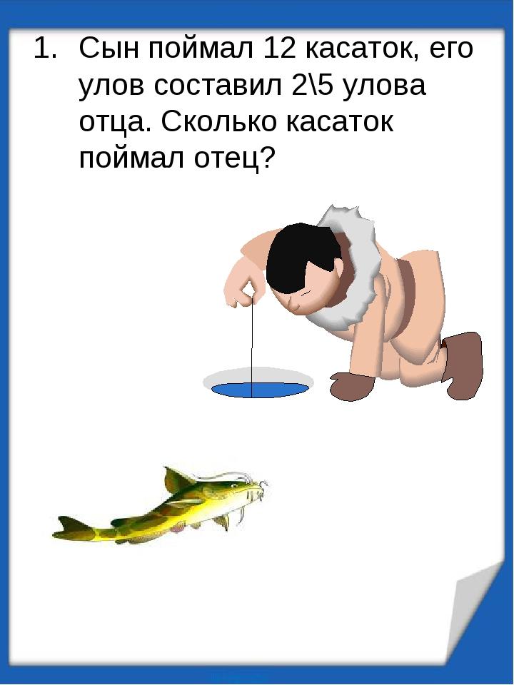 Сын поймал 12 касаток, его улов составил 2\5 улова отца. Сколько касаток пойм...