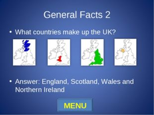 General Facts 2 What countries make up the UK? Answer: England, Scotland, Wal
