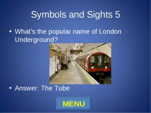 Symbols and Sights 5 What's the popular name of London Underground? Answer: T