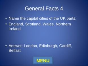 General Facts 4 Name the capital cities of the UK parts: England, Scotland, W