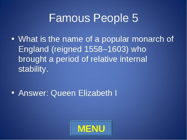 Famous People 5 What is the name of a popular monarch of England (reigned 155...