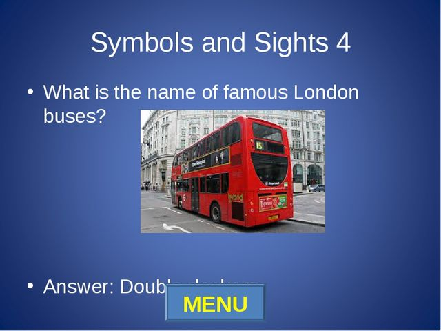 Symbols and Sights 4 What is the name of famous London buses? Answer: Double-...