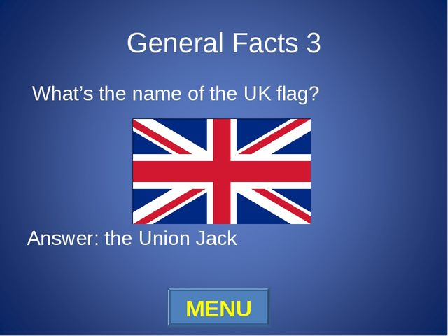 General Facts 3 What's the name of the UK flag? Answer: the Union Jack MENU