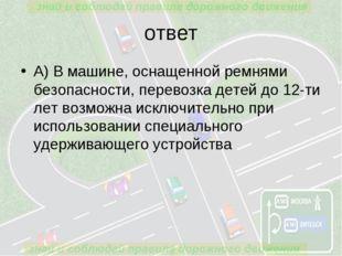 ответ А) В машине, оснащенной ремнями безопасности, перевозка детей до 12-ти