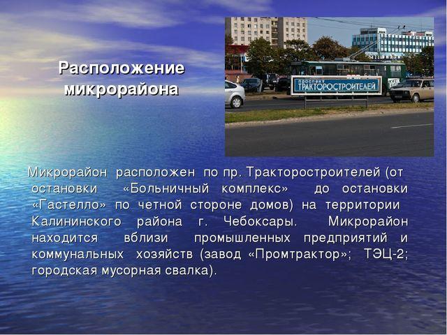 Расположение микрорайона Микрорайон расположен по пр. Тракторостроителей (от...