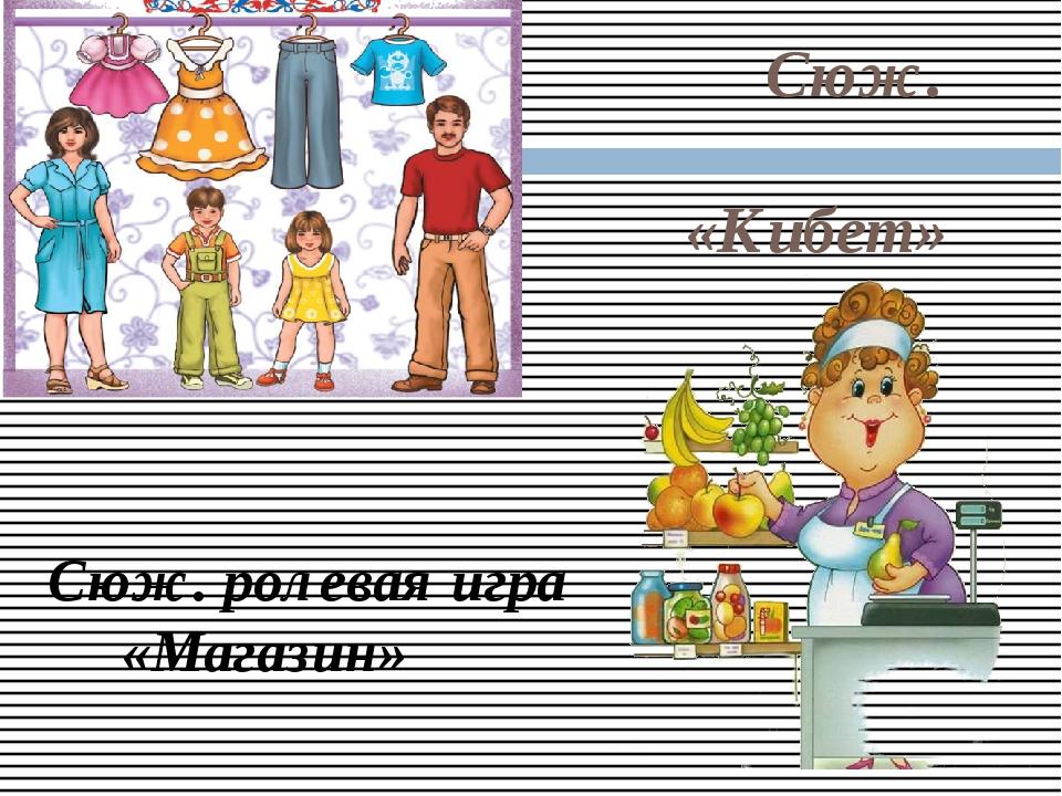 Сюж. рольле уен «Кибет» Сюж. ролевая игра «Магазин»