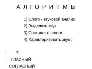 А Л Г О Р И Т М Ы 1) Слого - звуковой анализ 2) Выделять звук 3) Составлять с