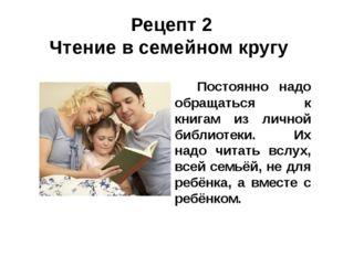 Рецепт 2 Чтение в семейном кругу Постоянно надо обращаться к книгам из личной