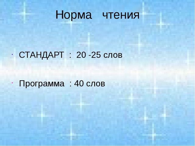 Норма чтения СТАНДАРТ : 20 -25 слов Программа : 40 слов