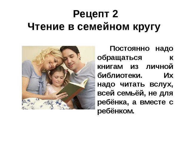Рецепт 2 Чтение в семейном кругу Постоянно надо обращаться к книгам из личной...