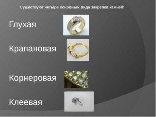 Существуют четыре основных вида закрепки камней: Глухая Крапановая Корнерова