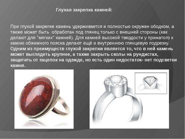 Глухая закрепка камней:   При глухой закрепке камень удерживается и полнос...