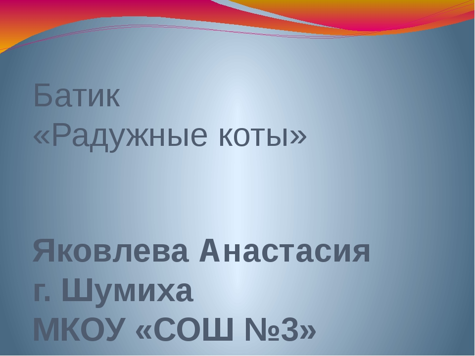 Батик «Радужные коты» Яковлева Анастасия г. Шумиха МКОУ «СОШ №3»