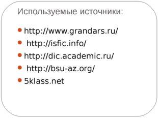 Используемые источники: http://www.grandars.ru/ http://isfic.info/ http://dic