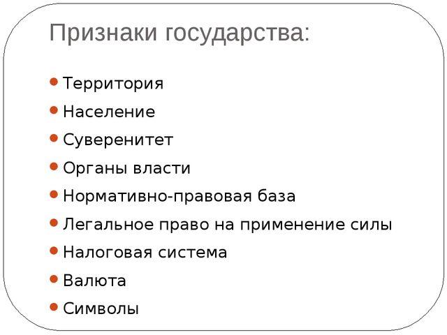 Признаки государства: Территория Население Суверенитет Органы власти Норматив...