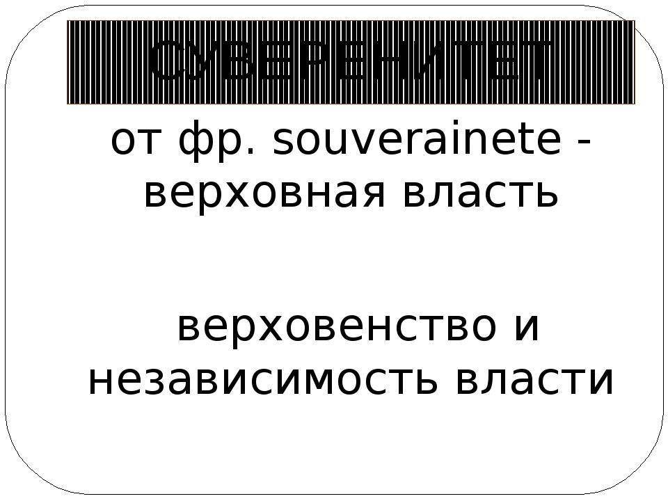 СУВЕРЕНИТЕТ от фр. souverainete - верховная власть верховенство и независимос...