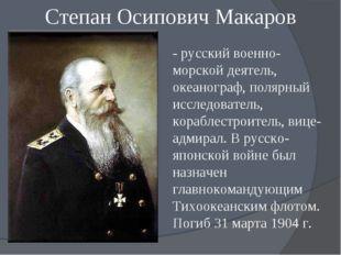 Степан Осипович Макаров - русский военно-морской деятель, океанограф, полярн