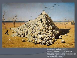 Апофеоз войны. 1871 Холст, Масло. 127 × 197 см Государственная Третьяковская