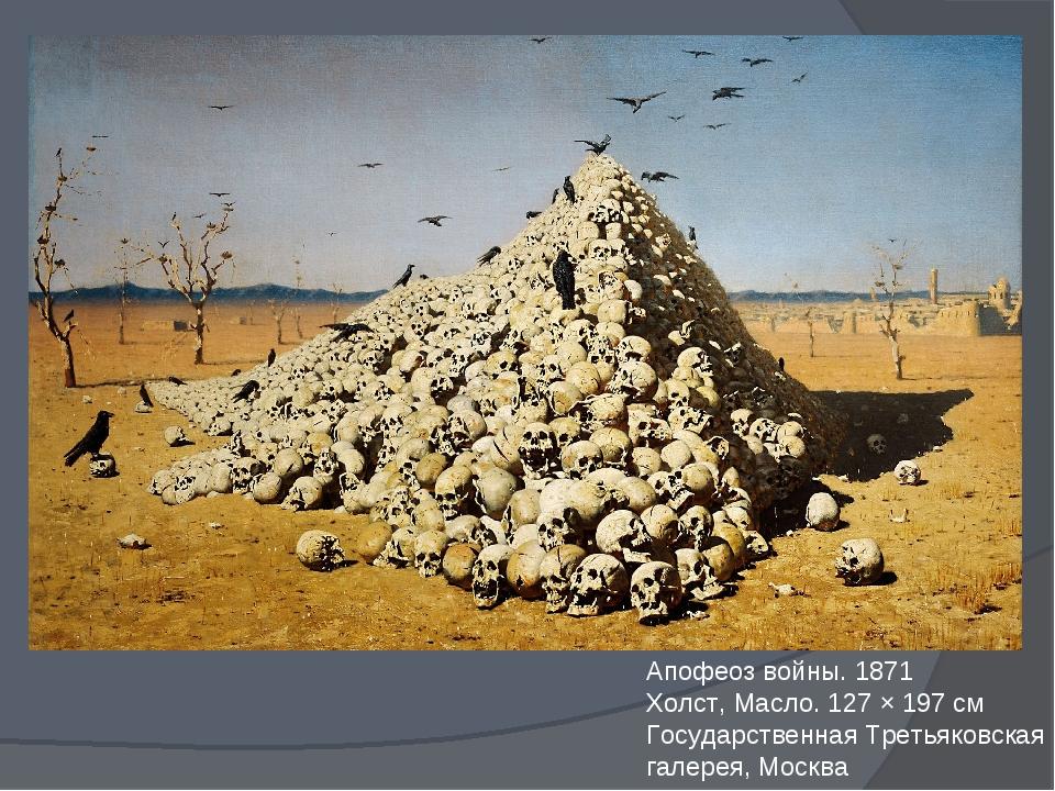 Апофеоз войны. 1871 Холст, Масло. 127 × 197 см Государственная Третьяковская...