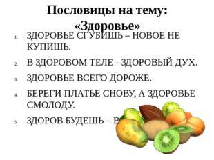 Пословицы на тему: «Здоровье» ЗДОРОВЬЕ СГУБИШЬ – НОВОЕ НЕ КУПИШЬ. В ЗДОРОВОМ