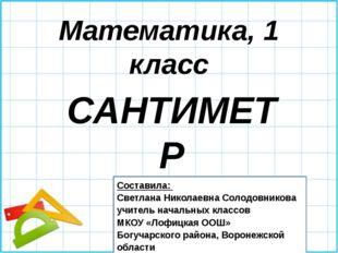 Математика, 1 класс САНТИМЕТР Составила: Светлана Николаевна Солодовникова уч