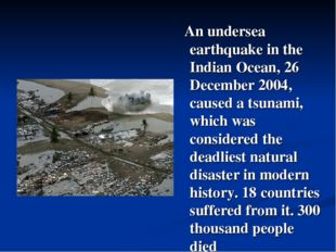 An undersea earthquake in the Indian Ocean, 26 December 2004, caused a tsuna