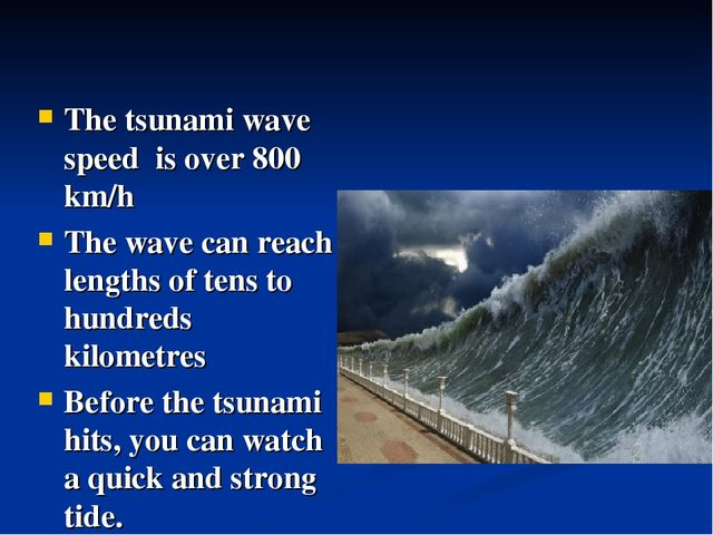 The tsunami wave speed is over 800 km/h The wave can reach lengths of tens to...