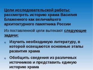 Цели исследовательской работы: рассмотреть историю храма Василия Блаженного к