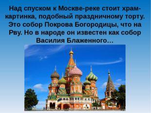 Над спуском к Москве-реке стоит храм-картинка, подобный праздничному торту. Э