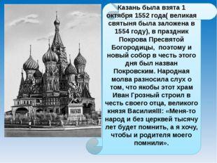Казань была взята 1 октября 1552 года( великая святыня была заложена в 1554 г