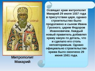 Освящал храм митрополит Макарий 29 июля 1557 года в присутствии царя, однако