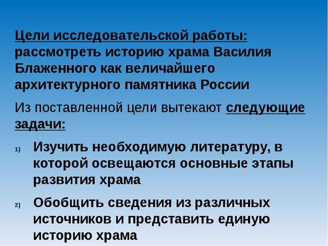 Цели исследовательской работы: рассмотреть историю храма Василия Блаженного к...