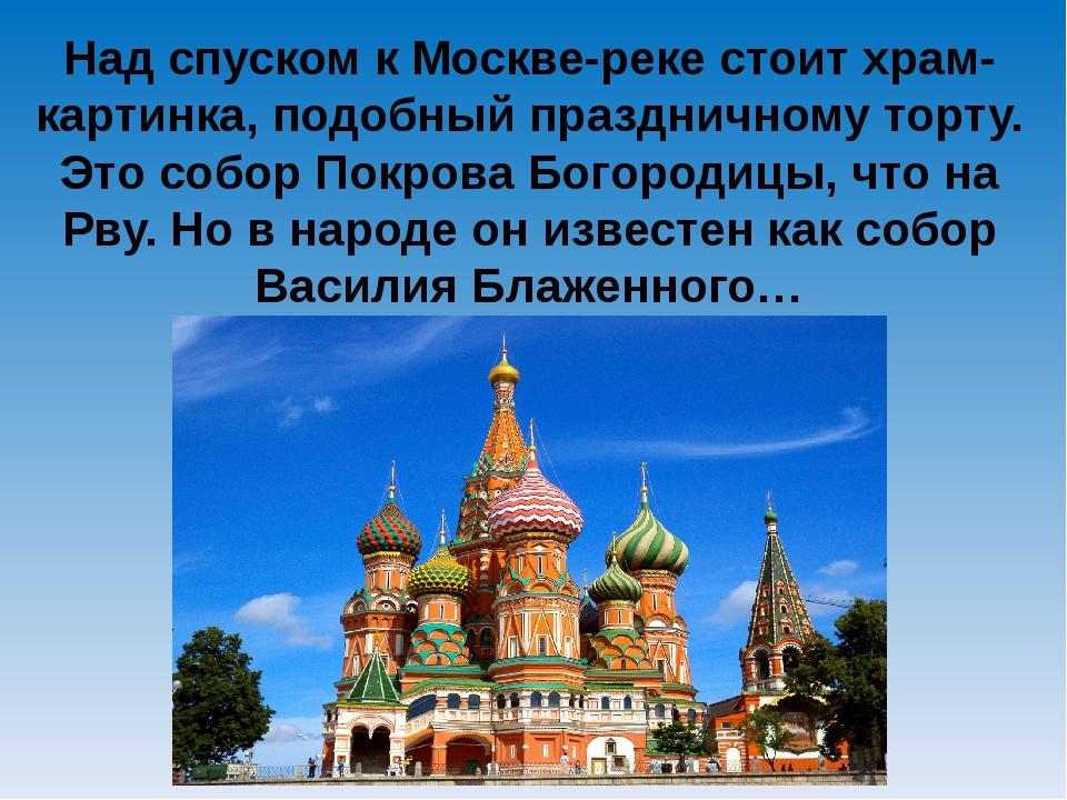 Над спуском к Москве-реке стоит храм-картинка, подобный праздничному торту. Э...
