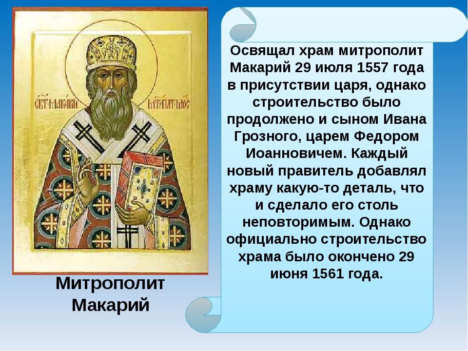 Освящал храм митрополит Макарий 29 июля 1557 года в присутствии царя, однако...