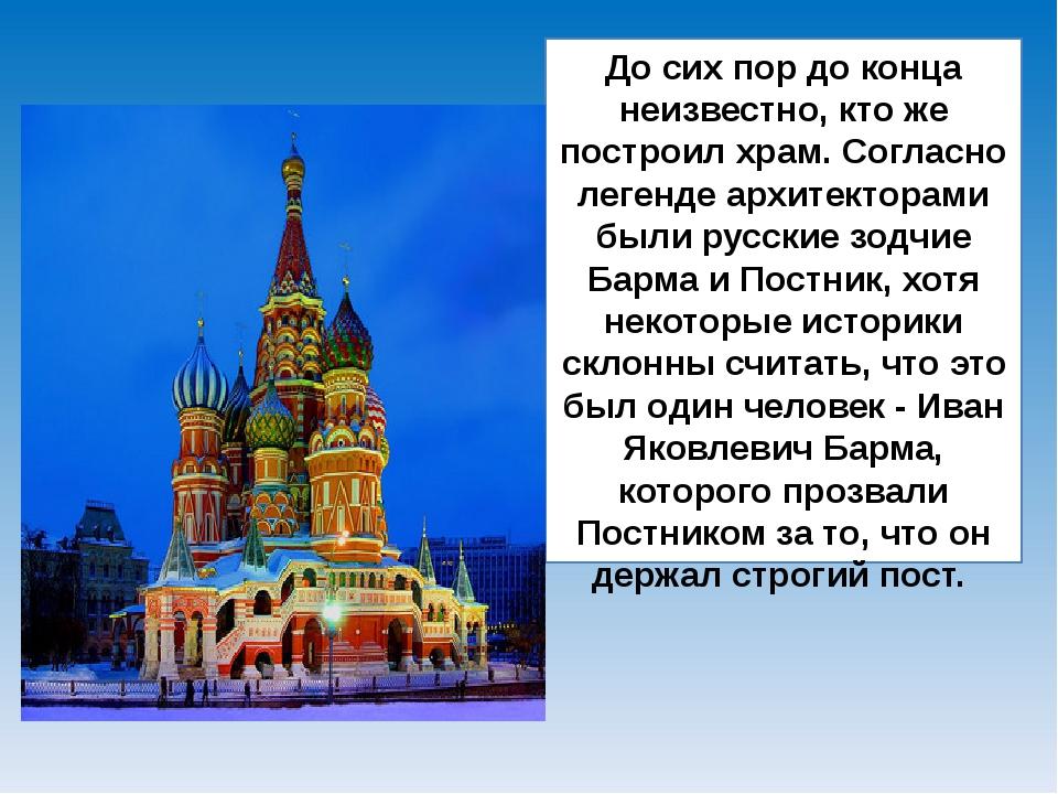 До сих пор до конца неизвестно, кто же построил храм. Согласно легенде архите...