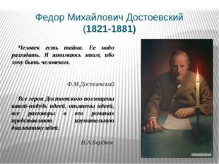 Федор Михайлович Достоевский (1821-1881) Человек есть тайна. Ее надо разгадат