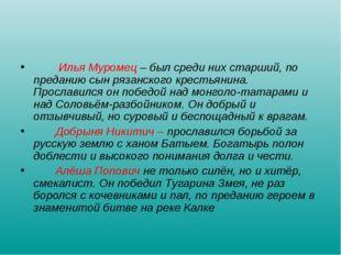 Илья Муромец – был среди них старший, по преданию сын рязанского крестьянина