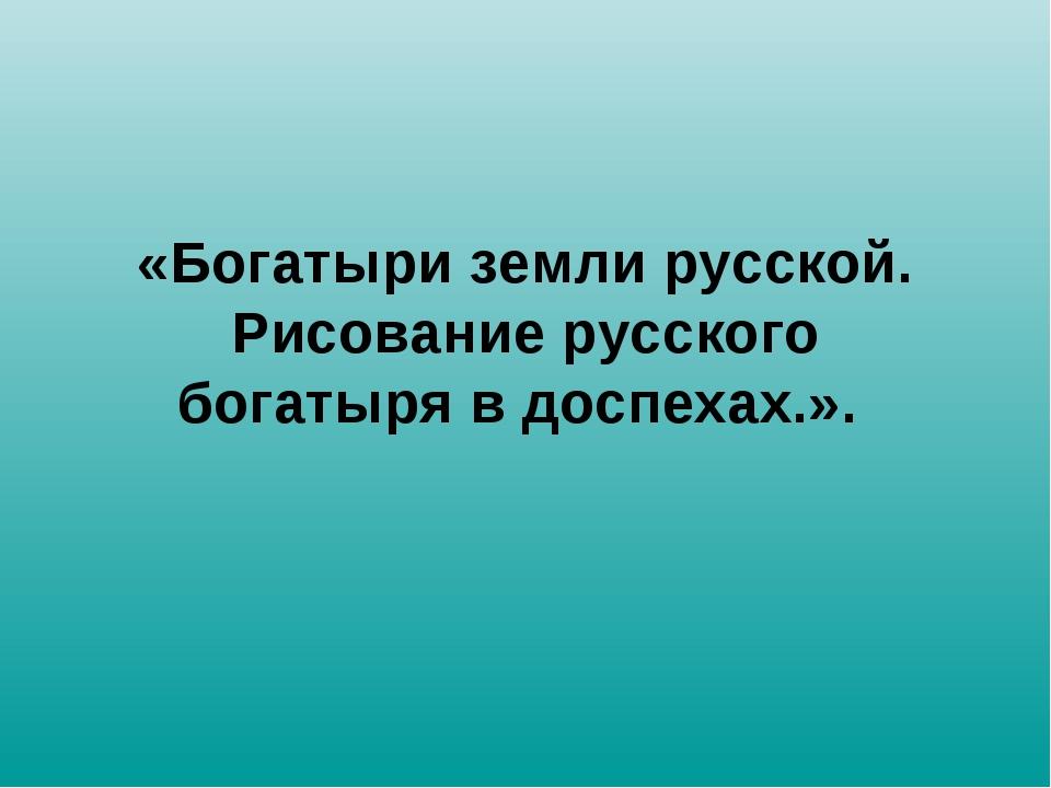 «Богатыри земли русской. Рисование русского богатыря в доспехах.».