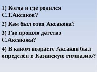 1) Когда и где родился С.Т.Аксаков? 2) Кем был отец Аксакова? 3) Где прошло д