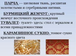 ПАРЧА — шелковая ткань, расшитая золотистыми и серебряными нитями. БУРМИЦКИЙ