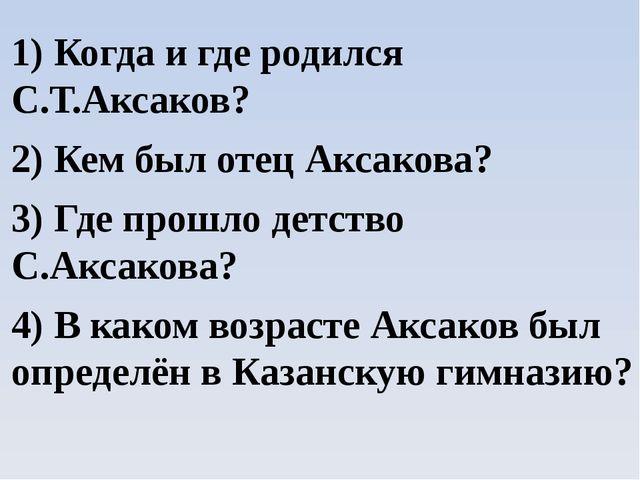 1) Когда и где родился С.Т.Аксаков? 2) Кем был отец Аксакова? 3) Где прошло д...