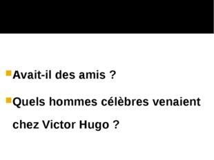 Avait-il des amis ? Quels hommes célèbres venaient chez Victor Hugo ?