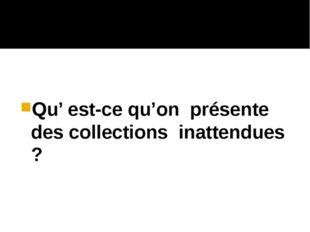 Qu' est-ce qu'on présente des collections inattendues ?