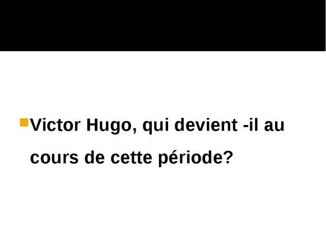 Victor Hugo, qui devient -il au cours de cette période?