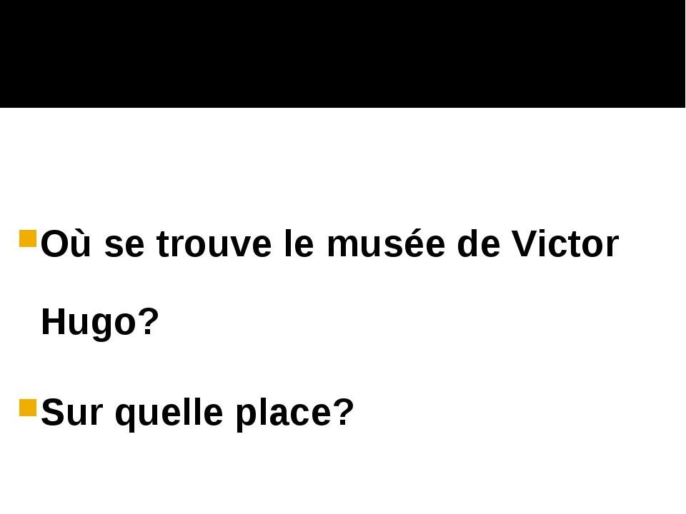 Où se trouve le musée de Victor Hugo? Sur quelle place?