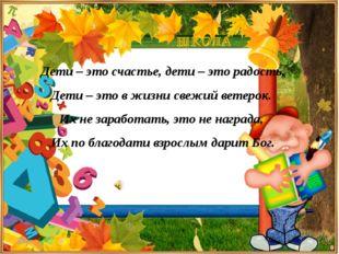 Дети – это счастье, дети – это радость, Дети – это в жизни свежий ветерок. И