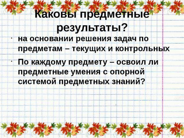 Каковы предметные результаты? на основании решения задач по предметам – текущ...