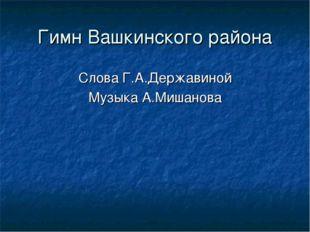 Гимн Вашкинского района Слова Г.А.Державиной Музыка А.Мишанова