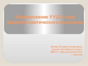 Формирование УУД в ходе развития критического мышления Васева Людмила Андреев